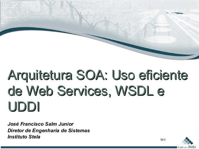 M-II José Francisco Salm Junior Diretor de Engenharia de Sistemas Instituto Stela Arquitetura SOA: Uso eficienteArquitetur...