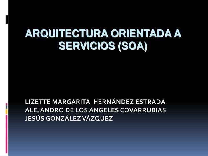 ArquitecturaOrientada a Servicios (SOA)<br />LIZETTE MARGARITA  HERNÁNDEZ ESTRADA<br />ALEJANDRO DE LOS ANGELES COVARRUBIA...