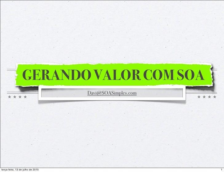 GERANDO VALOR COM SOA                                    Davi@SOASimples.com     terça-feira, 13 de julho de 2010         ...