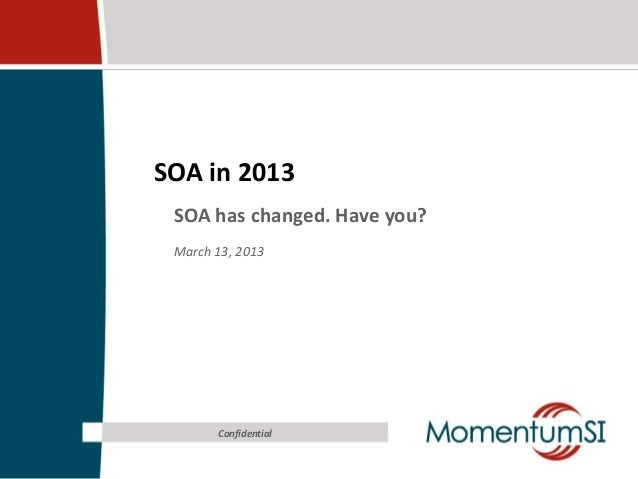 SOA in 2013 SOA has changed. Have you? March 13, 2013       Confidential