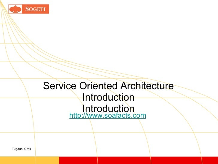 Service Oriented Architecture Introduction Introduction Tugdual Grall http://www.soafacts.com