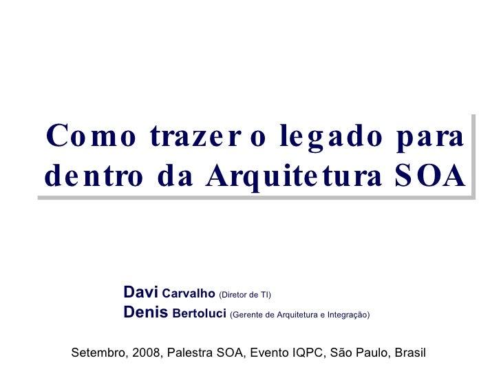 Como trazer o legado para dentro da Arquitetura SOA Davi  Carvalho  (Diretor de TI) Denis  Bertoluci  (Gerente de Arquitet...