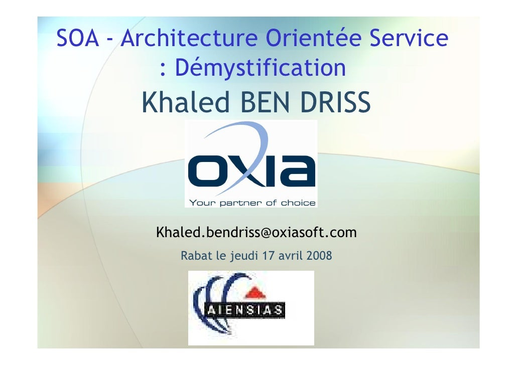 SOA - Architecture Orientée Service          : Démystification        Khaled BEN DRISS            Khaled.bendriss@oxiasoft...