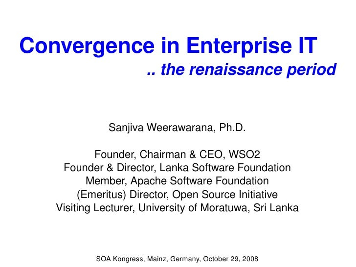Convergence in Enterprise IT  .. the renaissance period Sanjiva Weerawarana, Ph.D. Founder, Chairman & CEO, WSO2 Founder &...