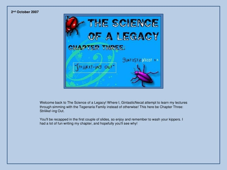 2nd October 2007                        Welcome back to The Science of a Legacy! Where I, GintasticNecat attempt to learn ...