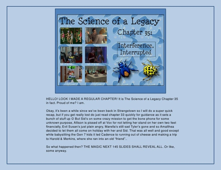 """HELLO! LOOK I MADE A REGULAR CHAPTER! It is The Science of a Legacy Chapter 35 in fact. Proud of me? I am.  Okay, it""""s bee..."""