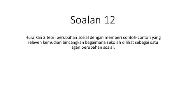 Soalan 12 Huraikan 2 teori perubahan sosial dengan memberi contoh-contoh yang releven kemudian bincangkan bagaimana sekola...