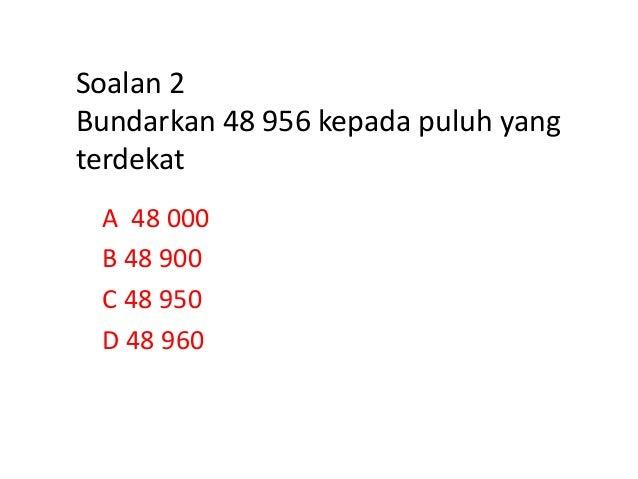 Soalan 2 Bundarkan 48 956 kepada puluh yang terdekat A 48 000 B 48 900 C 48 950 D 48 960