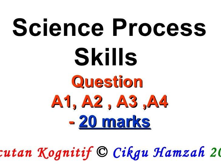 Pecutan Kognitif  ©  Cikgu Hamzah   2009 Science Process Skills  Question  A1, A2 , A3 ,A4 -  20 marks