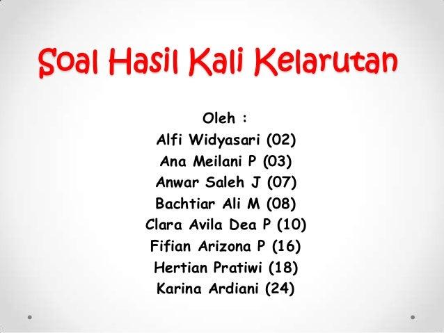 Soal Hasil Kali Kelarutan Oleh : Alfi Widyasari (02) Ana Meilani P (03) Anwar Saleh J (07) Bachtiar Ali M (08) Clara Avila...