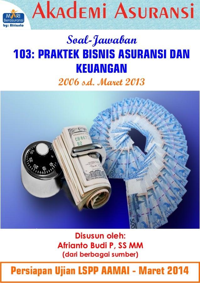 Soal-Jawaban 103: PRAKTEK BISNIS ASURANSI DAN KEUANGAN 2006 s.d. Maret 2013  Disusun oleh: Afrianto Budi P, SS MM (dari be...