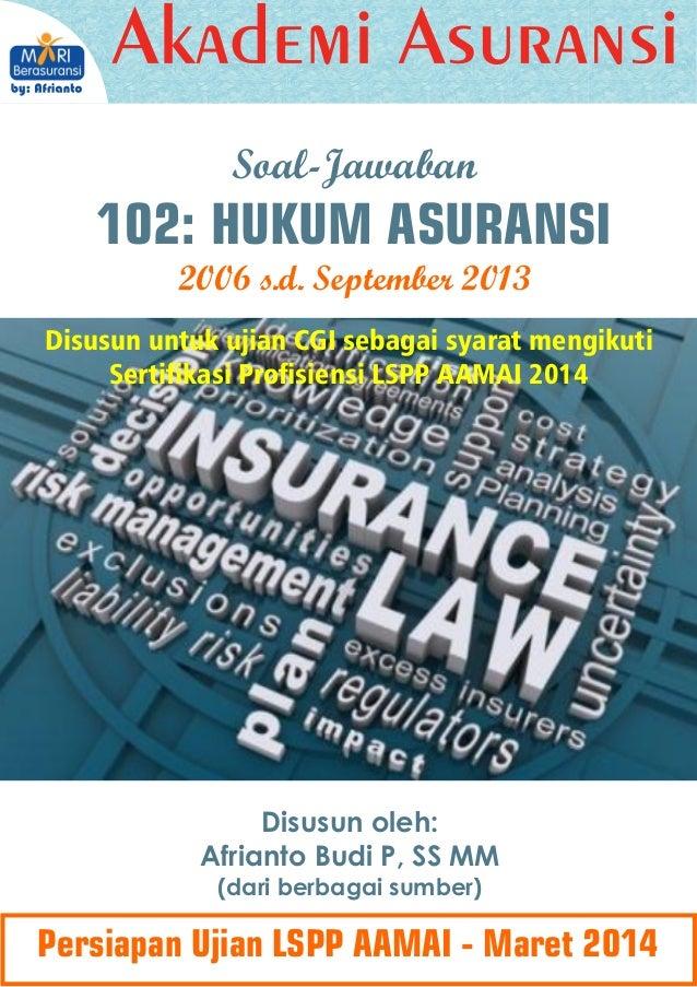 Soal-Jawaban  102: HUKUM ASURANSI 2006 s.d. September 2013 Disusun untuk ujian CGI sebagai syarat mengikuti Sertikasi Pro...