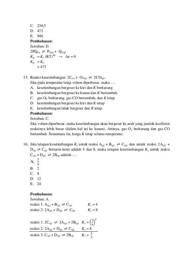 C. 236,5 D. 473 E. 946 Pembahasan: Jawaban: D. 2PQ(s) ⇌ P2(g) + Q2(g) Kp = Kc (RT)∆n → ∆n = 0 Kp = Kc = 473 15. Reaksi kes...