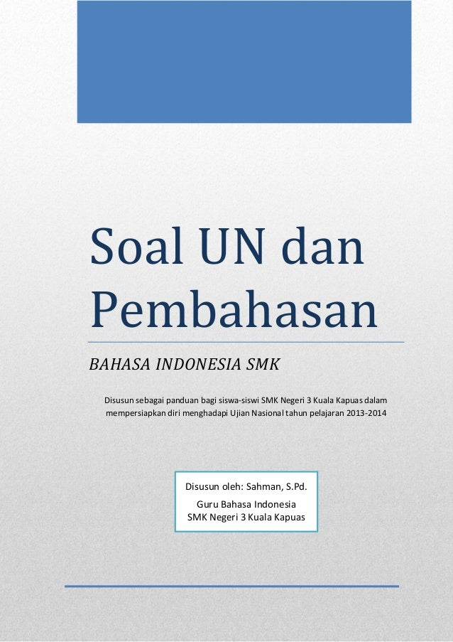 Soal UN dan Pembahasan BAHASA INDONESIA SMK Disusun sebagai panduan bagi siswa-siswi SMK Negeri 3 Kuala Kapuas dalam mempe...