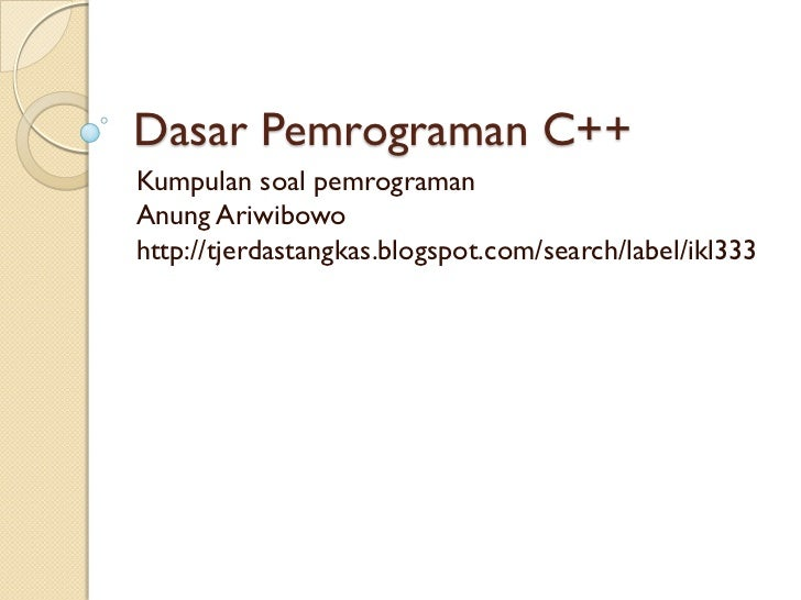 Dasar Pemrograman C++Kumpulan soal pemrogramanAnung Ariwibowohttp://tjerdastangkas.blogspot.com/search/label/ikl333