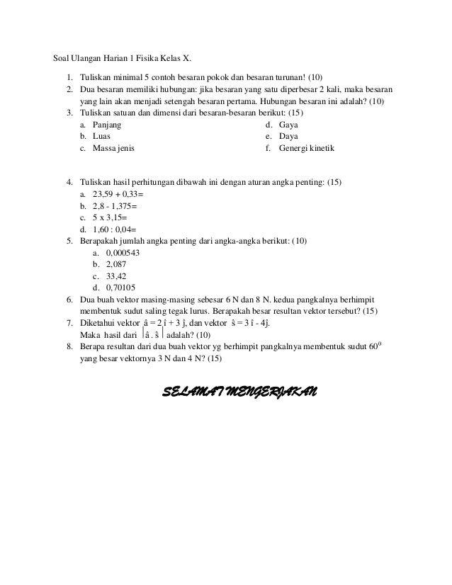 Soal Ulangan Harian 1 Fisika Kelas X. 1. Tuliskan minimal 5 contoh besaran pokok dan besaran turunan! (10) 2. Dua besaran ...