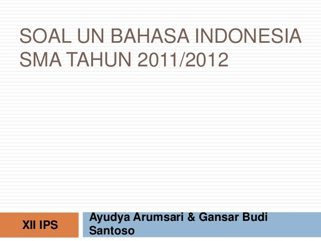 SOAL UN BAHASA INDONESIA SMA TAHUN 2011/2012 Ayudya Arumsari & Gansar Budi SantosoXII IPS
