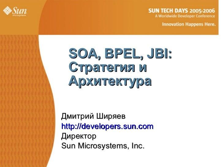 SOA, BPEL, JBI: Стратегия и АрхитектураДмитрий Ширяевhttp://developers.sun.comДиректорSun Microsystems, Inc.              ...