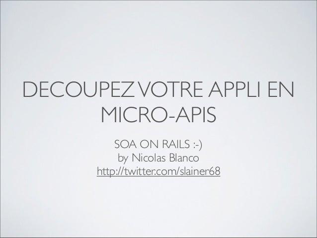 DECOUPEZ VOTRE APPLI EN     MICRO-APIS          SOA ON RAILS :-)           by Nicolas Blanco      http://twitter.com/slain...