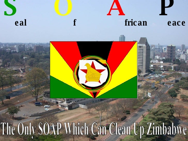 S   O   A   P   eal f frican eace The Only SOAP Which Can Clean Up Zimbabwe
