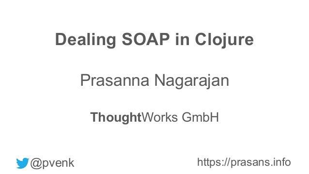Dealing SOAP in Clojure Prasanna Nagarajan ThoughtWorks GmbH @pvenk https://prasans.info