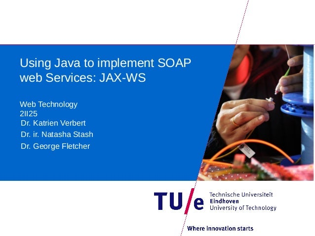 Using Java to implement SOAPweb Services: JAX-WSWeb Technology2II25Dr. Katrien VerbertDr. ir. Natasha StashDr. George Flet...