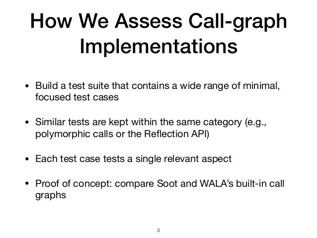 How We Assess Call-graph Implementations • Build a test suite that contains a wide range of minimal, focused test cases  •...