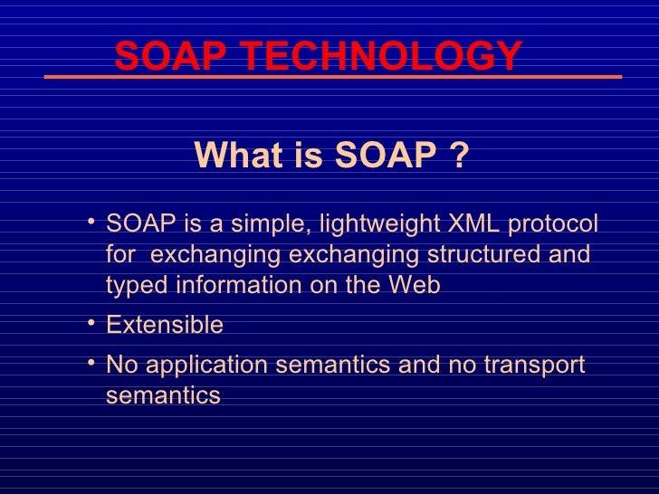 SOAP TECHNOLOGY <ul><li>What is SOAP ? </li></ul><ul><ul><li>SOAP is a simple, lightweight XML protocol for  exchanging ex...