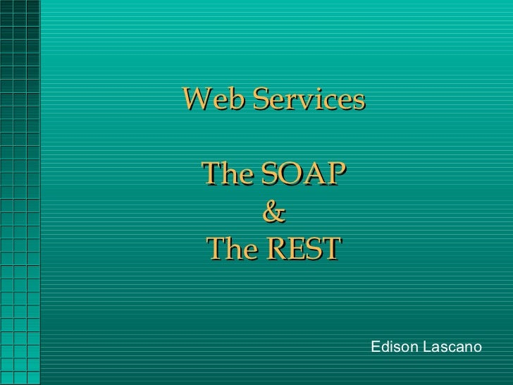 Web Services The SOAP     & The REST               Edison Lascano