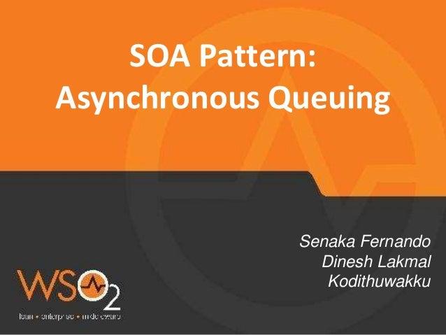 SOA Pattern: Asynchronous Queuing Senaka Fernando Dinesh Lakmal Kodithuwakku