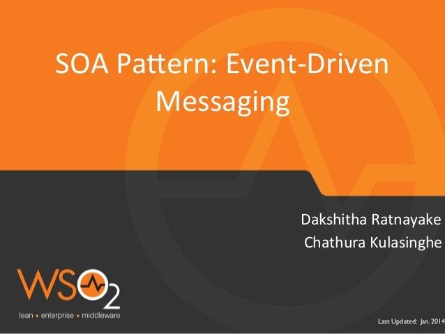 SOA  Pa1ern:  Event-‐Driven  Dakshitha  Ratnayake  Last Updated: Jan. 2014  Messaging  Chathura  Kulasinghe