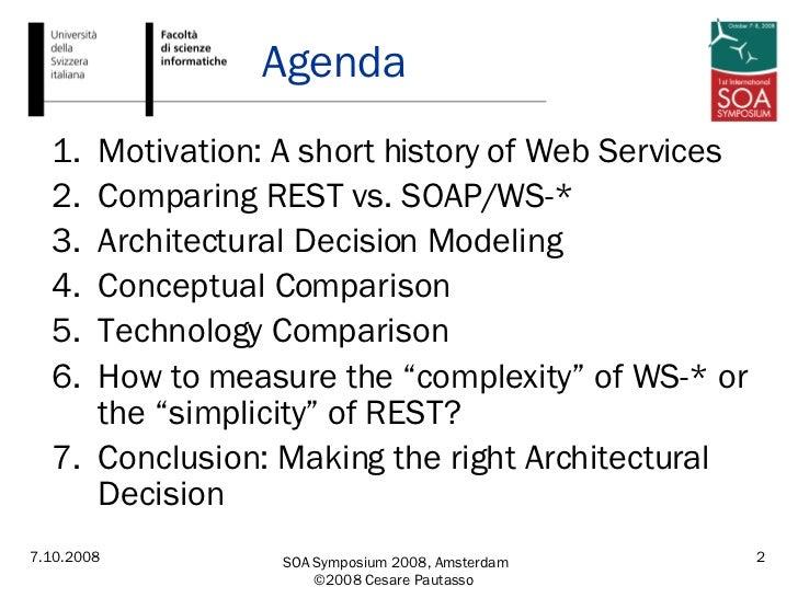 Agenda <ul><li>Motivation: A short history of Web Services </li></ul><ul><li>Comparing REST vs. SOAP/WS-* </li></ul><ul><l...