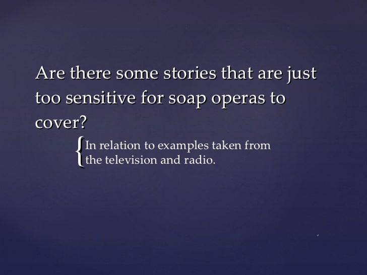 Are there some stories that are just too sensitive for soap operas to cover? In relation to examples taken from the televi...