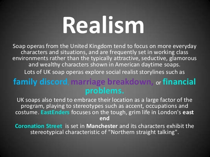 RealismSoap operas from the United Kingdom tend to focus on more everyday   characters and situations, and are frequently ...