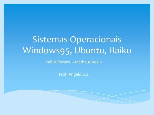 Sistemas Operacionais Windows95, Ubuntu, Haiku Pablo Teixeria – Matheus Rosin Prof: Angelo Luz