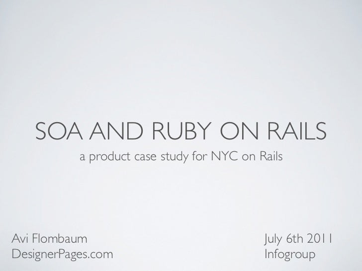 SOA AND RUBY ON RAILS           a product case study for NYC on RailsAvi Flombaum                                July 6th ...