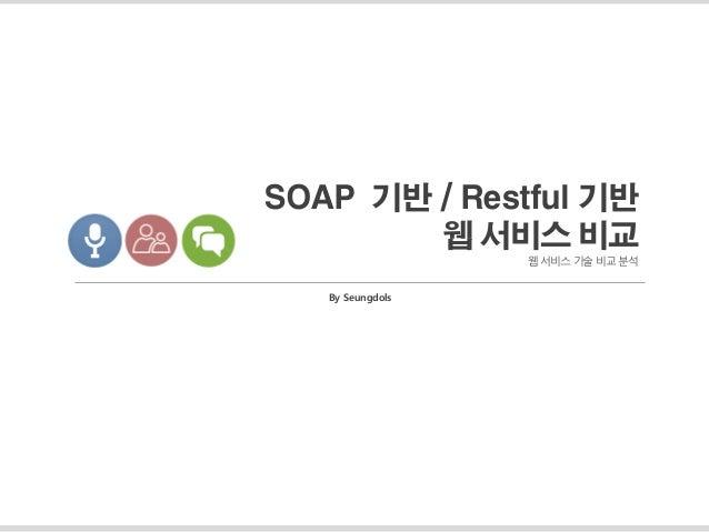 SOAP 기반 / Restful 기반 웹 서비스 비교 웹 서비스 기술 비교 분석 By Seungdols