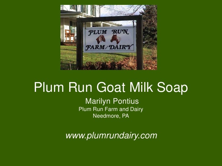 Plum Run Goat Milk Soap        Marilyn Pontius      Plum Run Farm and Dairy           Needmore, PA    www.plumrundairy.com