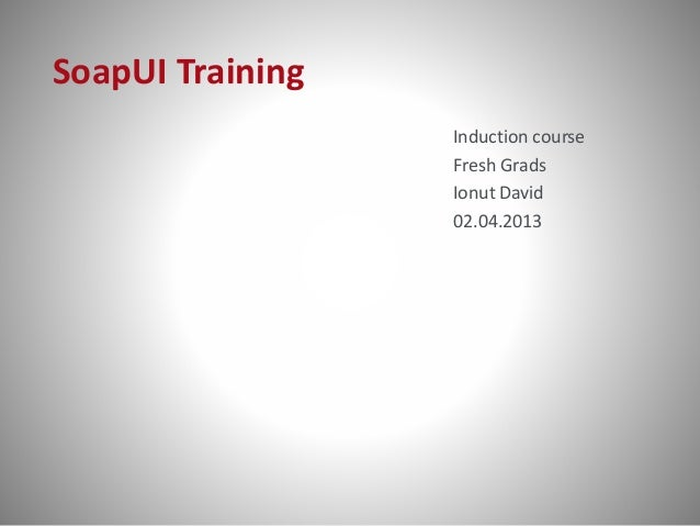 SoapUI Training Induction course Fresh Grads Ionut David 02.04.2013