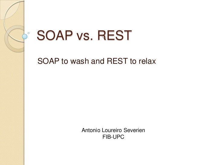 SOAP vs. RESTSOAP to wash and REST to relax           Antonio Loureiro Severien                   FIB-UPC