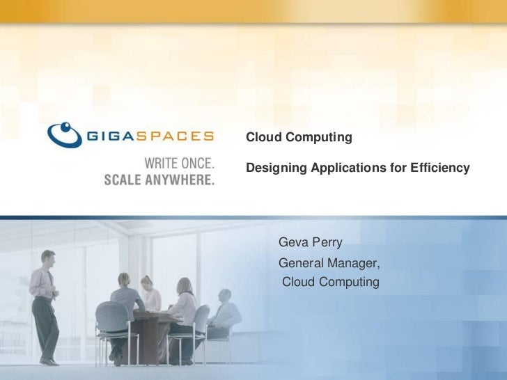 Cloud Computing  Designing Applications for Efficiency          Geva Perry      General Manager,      Cloud Computing