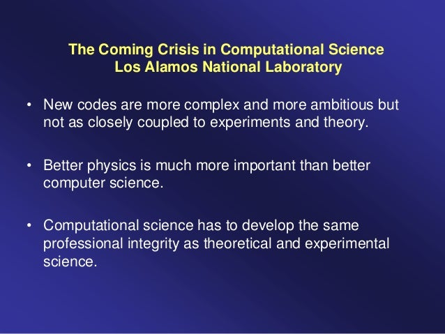 The Coming Crisis in Computational Science Los Alamos National Laboratory • New codes are more complex and more ambitious ...