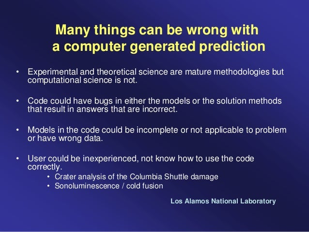 Many things can be wrong with a computer generated prediction • Experimental and theoretical science are mature methodolog...
