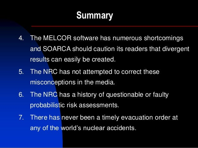 Summary 4. The MELCOR software has numerous shortcomings and SOARCA should caution its readers that divergent results can ...