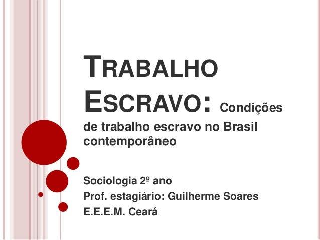 TRABALHO  ESCRAVO: Condições  de trabalho escravo no Brasil  contemporâneo  Sociologia 2º ano  Prof. estagiário: Guilherme...