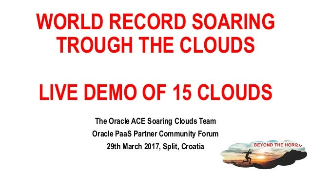 WORLD RECORD SOARING TROUGH THE CLOUDS LIVE DEMO OF 15 CLOUDS The Oracle ACE Soaring Clouds Team Oracle PaaS Partner Commu...
