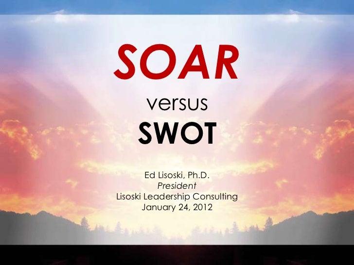 SOAR       versus     SWOT        Ed Lisoski, Ph.D.           PresidentLisoski Leadership Consulting       January 24, 2012