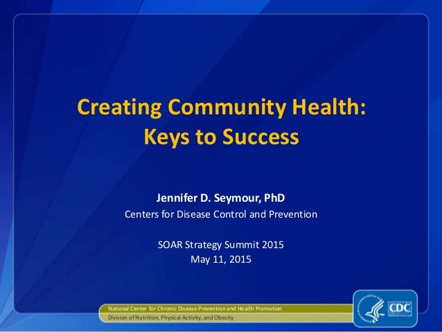 Creating Community Health: Keys to Success Jennifer D. Seymour, PhD Centers for Disease Control and Prevention SOAR Strate...