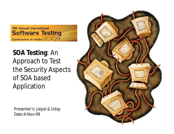 SOA Testing: An Approach to Test the Security Aspects of SOA based Application   Presenter's: Jaipal & Uday Date:4-Nov-09