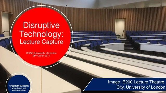 Disruptive Technology: Lecture Capture SOAS, University of London 28th March 2017 @santanuvasant slideshare.net/ santanuva...